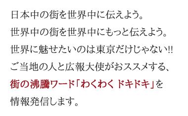日本中の街を世界中に伝えよう。世界中の街を世界中にもっと伝えよう。世界に魅せたいのは東京だけじゃない!! ご当地の人と広報大使がおススメする、街の沸騰ワード「わくわくドキドキ」を情報発信します。